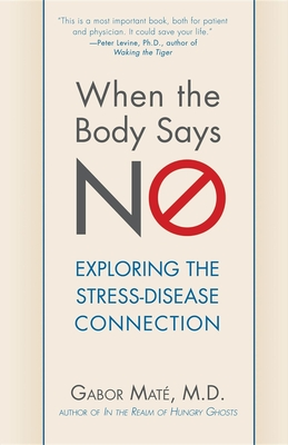 When the Body Says No: Understanding the Stress-Disease Connection - Maté, Gabor