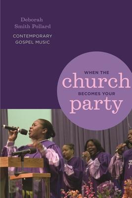 When the Church Becomes Your Party: Contemporary Gospel Music - Pollard, Deborah Smith