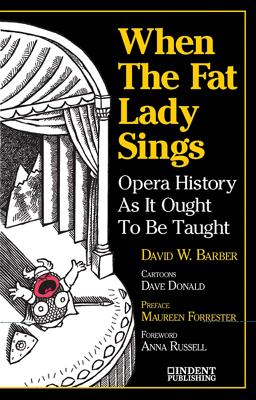 When the Fat Lady Sings: Opera History as It Ought to Be Taught - Barber, David W, and Forrester, Maureen (Preface by)