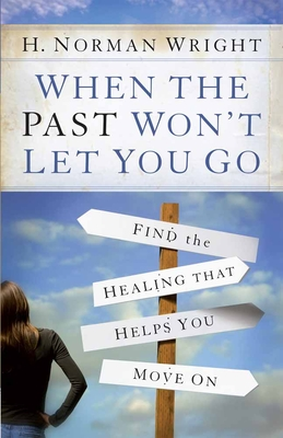 When the Past Won't Let You Go: Find the Healing That Helps You Move on - Wright, H Norman, Dr.