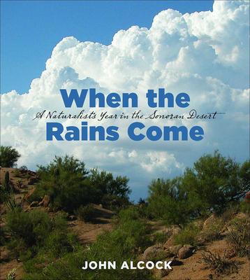 When the Rains Come: A Naturalist's Year in the Sonoran Desert - Alcock, John