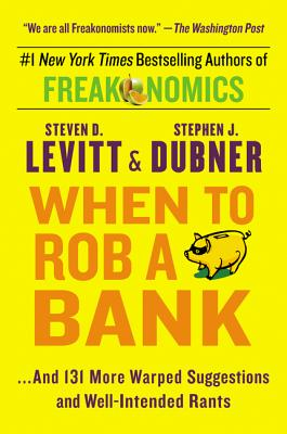 When to Rob a Bank: ...and 131 More Warped Suggestions and Well-Intended Rants - Levitt, Steven D, and Dubner, Stephen J