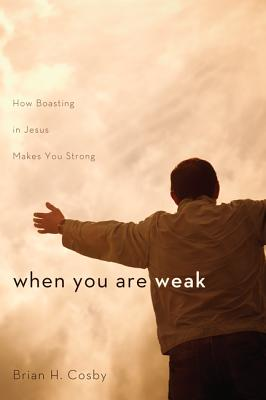 When You Are Weak: How Boasting in Jesus Makes You Strong - Cosby, Brian H
