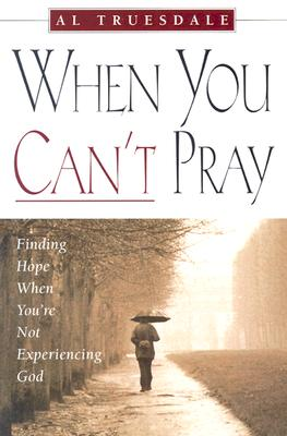 When You Can't Pray: Finding Hope When You're Not Experiencing God - Truesdale, Al, and Truesdale, Albert