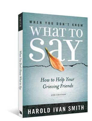 When You Don't Know What to Say, 2nd Edition: How to Help Your Grieving Friends - Smith, Harold Ivan