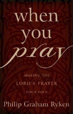 When You Pray: Making the Lord's Prayer Your Own - Ryken, Philip G