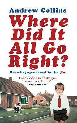 Where Did It All Go Right?: Growing Up Normal in the 70s - Collins, Andrew
