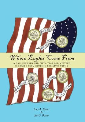 Where Eagles Come From: A One Hundred and Fifty-Year Old Mystery is Solved From Clues in the Attic Trunk - Bauer, Amy a, and Bauer, Jay G
