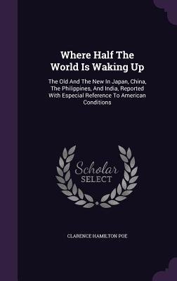 Where Half the World Is Waking Up: The Old and the New in Japan, China, the Philippines, and India, Reported with Especial Reference to American Conditions - Poe, Clarence Hamilton
