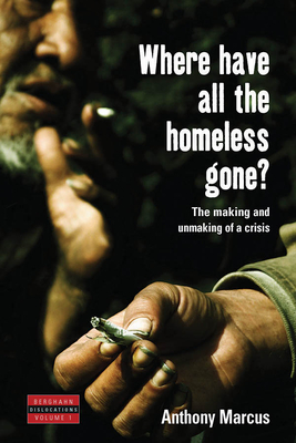 Where Have All the Homeless Gone?: The Making and Unmaking of a Crisis - Marcus, Anthony
