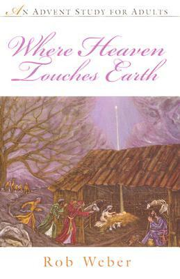 Where Heaven Touches Earth: An Advent Study for Adults - Weber, Rob