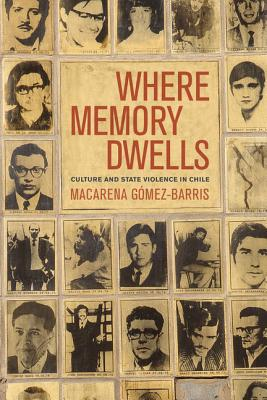 Where Memory Dwells: Culture and State Violence in Chile - Gomez-Barris, Macarena