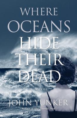 Where Oceans Hide Their Dead - Yunker, John