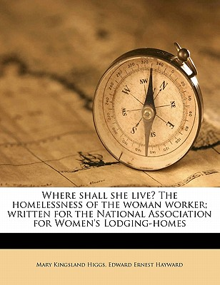 Where Shall She Live? the Homelessness of the Woman Worker; Written for the National Association for Women's Lodging-Homes - Higgs, Mary Kingsland, and Hayward, Edward Ernest