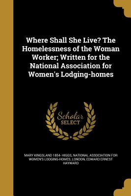 Where Shall She Live? the Homelessness of the Woman Worker; Written for the National Association for Women's Lodging-Homes - Higgs, Mary Kingsland 1854-, and National Association for Women's Lodging (Creator), and Hayward, Edward Ernest