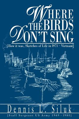 Where the Birds Don't Sing: [How it was, Sketches of Life in l971-Vietnam] - Siluk, Dennis L