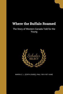 Where the Buffalo Roamed: The Story of Western Canada Told for the Young - Marsh, E L (Edith Louise) (Creator), and Kane, Paul 1810-1871