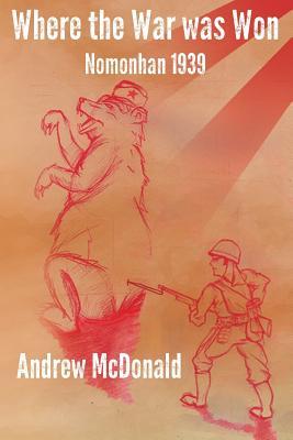 Where the War Was Won: Nomonhan 1939 - McDonald, Andy