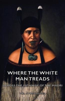 Where the White Man Treads - Across the Pathway of the Maori - Otorohanga, W B