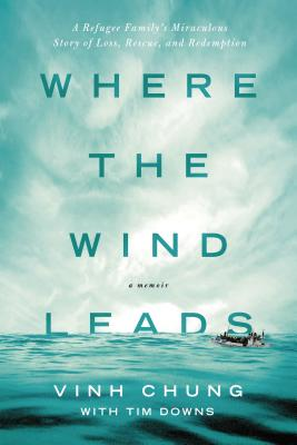 Where the Wind Leads: A Refugee Family's Miraculous Story of Loss, Rescue, and Redemption - Chung, Vinh, Dr., and Downs, Tim