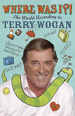 Where Was I?!: The World According to Wogan - Wogan, Terry, Sir, OBE