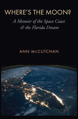 Where's the Moon?: A Memoir of the Space Coast and the Florida Dream - McCutchan, Ann