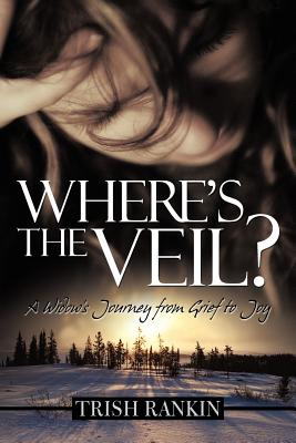 Where's the Veil?: A Widow's Journey from Grief to Joy - Rankin, Trish