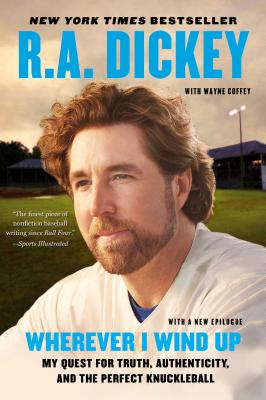 Wherever I Wind Up: My Quest for Truth, Authenticity, and the Perfect Knuckleball - Dickey, R a, and Coffey, Wayne (Contributions by)