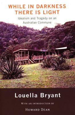 While in Darkness There Is Light: Idealism and Tragedy on an Australian Commune - Bryant, Louella, and Dean, Howard, Governor (Foreword by)
