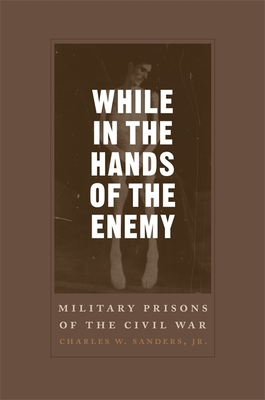 While in the Hands of the Enemy: Military Prisons of the Civil War - Sanders, Charles W, Jr.