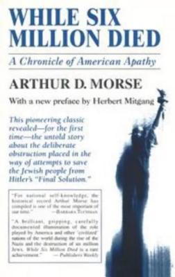 While Six Million Died: A Chronicle of American Apathy - Morse, Arthur D