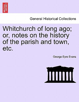 Whitchurch of Long Ago; Or, Notes on the History of the Parish and Town, Etc. - Evans, George Eyre