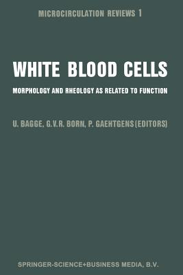 White Blood Cells: Morphology and Rheology as Related to Function - Bagge, U (Editor), and Born, Gustav V R (Editor), and Gaehtgens, P (Editor)