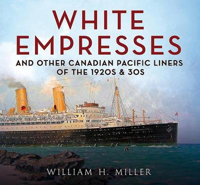 White Empresses: And Other Canadian Pacific Liners of the 1920s & 30s - Miller, William Ncsu