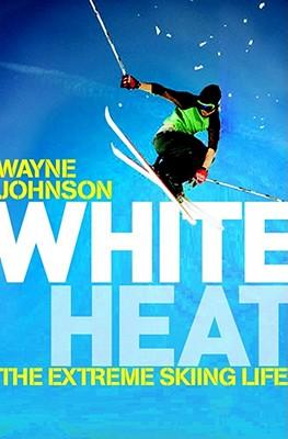 White Heat: The Extreme Skiing Life - Johnson, Wayne