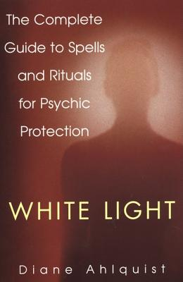 White Light: The Complete Guide to Spells and Rituals for Psychic Protection - Ahlquist, Diane