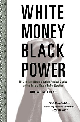 White Money/Black Power: The Surprising History of African American Studies and the Crisis of Race in Higher Education - Rooks, Noliwe