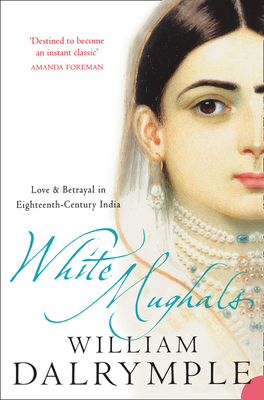 White Mughals: Love and Betrayal in 18th-Century India - Dalrymple, William
