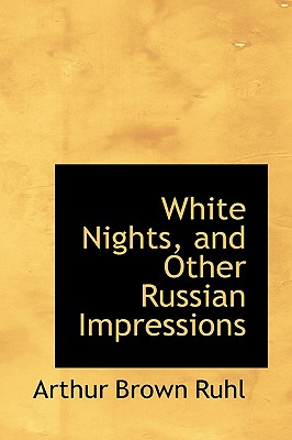 White Nights, and Other Russian Impressions - Ruhl, Arthur Arthur Brown
