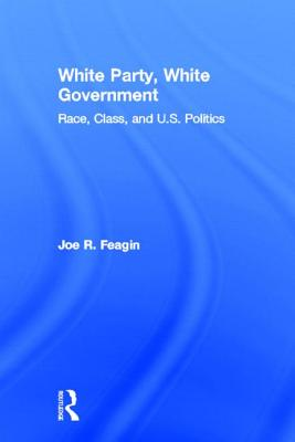 White Party, White Government: Race, Class, and U.S. Politics - Feagin, Joe R