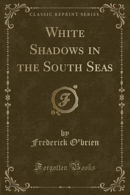 White Shadows in the South Seas (Classic Reprint) - O'Brien, Frederick