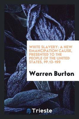 White Slavery: A New Emancipation Cause, Presented to the People of the United States, Pp.13-199 - Burton, Warren