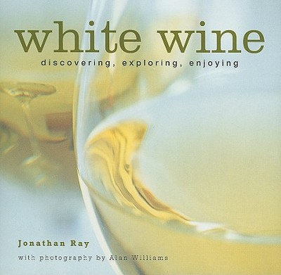 White Wine: Discovering, Exploring, Enjoying - Ray, Jonathan, and Williams, Alan (Photographer)