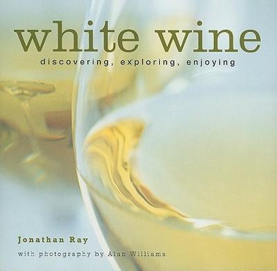 White Wine: Discovering, Exploring, Enjoying - Ray, Jonathan, and Williams, Alan (Photographer)