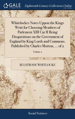 Whitelockes Notes Uppon the Kings Writt for Choosing Members of Parlement XIII Car II Being Disquisitions on the Government of England by King Lords and Commons. Published by Charles Morton, ... of 2; Volume 2 - Whitlocke, Bulstrode