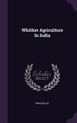 Whither Agriculture in India - Singh, Baljit