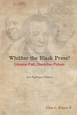 Whither the Black Press?: Glorious Past, Uncertain Future - Wilson, Clint C, Dr., II