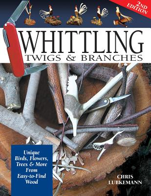 Whittling Twigs & Branches - 2nd Edition: Unique Birds, Flowers, Trees & More from Easy-To-Find Wood - Lubkemann, Chris