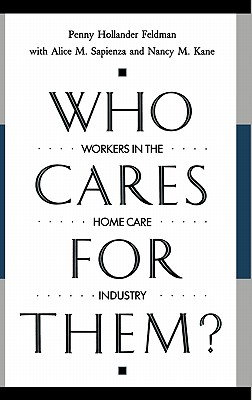 Who Cares for Them?: Workers in the Home Care Industry - Feldman, Penny Hollander, and Sapienza, Alice, and Kane, Nancy M