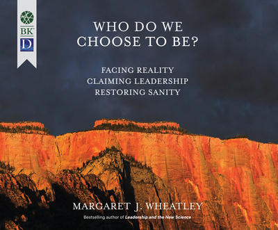 Who Do We Choose to Be?: Facing Reality, Claiming Leadership, Restoring Sanity - Wheatley, Margaret J